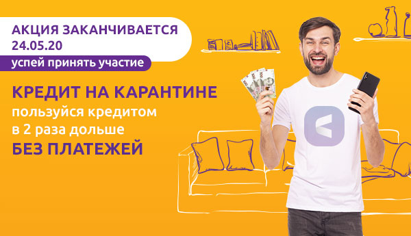 """Акция """"Кредит на карантине"""" заканчивается 24.05. Успейте принять участие и пользоваться кредитом в два раза дольше без платежей"""